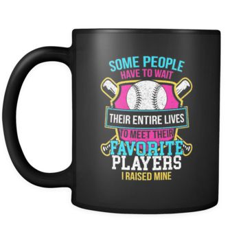 Some People Have To Wait Their Entire Lives To Meet Their Favorite Players I Raised Mine Softball Black 11oz Coffee Mug