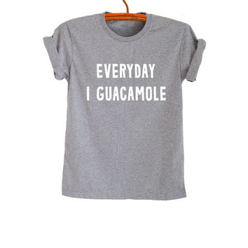 Everyday I guacamole Shirts T-Shirts Funny Tops Graphic Printed Womens Mens Teens Fashion Tumblr Blogger Sassy Cute Cool Instagram Youtuber
