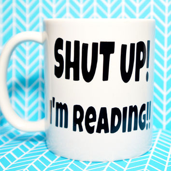 SHUT UP! I'M READING!! COFFEE MUG.