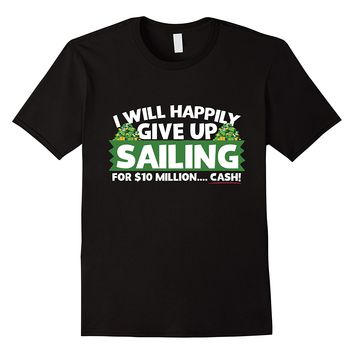 I Will Happily Give Up Sailing For $10 Million Cash T-Shirt