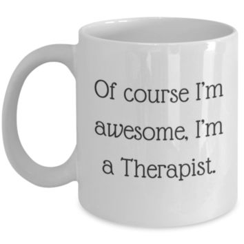 Sarcastic Coffee Mug: Of Course I'm Awesome, I'm A Therapist - Funny Coffee Mug - Perfect Gift for Sibling, Best Friend, Coworker, Roommate, Parent, Cousin - Birthday Gift - Christmas Gift - Gifts For Therapists