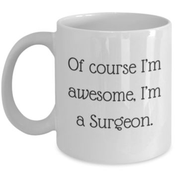 Sarcastic Coffee Mug: Of Course I'm Awesome, I'm A Surgeon. - Funny Coffee Mug - Perfect Gift for Sibling, Best Friend, Coworker, Roommate, Parent, Cousin - Birthday Gift - Christmas Gift - Gifts For Surgeons