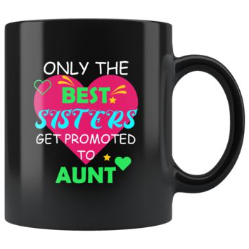 Only The Best Sisters Get Promoted To Aunt, Funny 11oz. Ceramic Black Mug, Auntie Gift