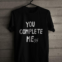 you complete mess  chromtees for man and woman shirt / tshirt / custom shirt