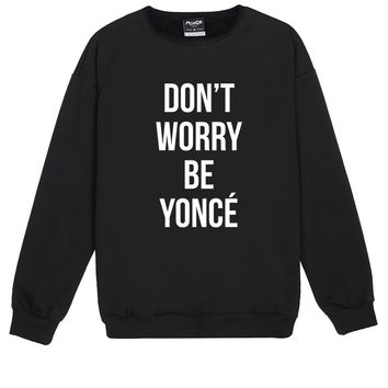 DONT WORRY BE YONCE SWEATER