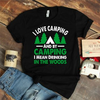 I Love Camping And By Camping I Mean Drinking In The Woods