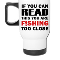 If You Can Read This You Are Fishing Too Close - Travel Mug