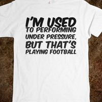 I'M USED TO PERFORMING UNDER PRESSURE, BUT THAT'S PLAYING FOOTBALL