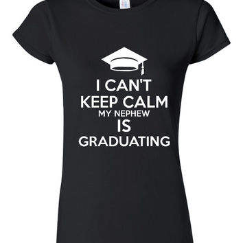 I Can't Keep Calm My Nephew is Graduating T Shirt Unisex Ladies Fit Available Great Graduation Gift Any Family Member Gift for Grads