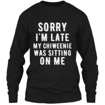 SORRY LATE CHIWEENIE SITTING ON ME Chiweenie Love TShirt LS Ultra Cotton Tshirt
