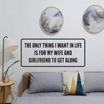 The only thing I want in life is for my wife and girlfriend to get along Vinyl Wall Decal - Removable (Indoor)