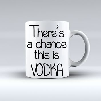 There's A Chance This Is Vodka Coffee Mug