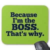 Because I'm the boss, that's why. Mouse Pad