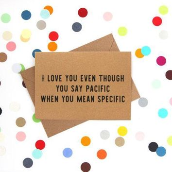 Even Though You Say Pacific When You Mean Specific Funny Anniversary Card Valentines Day Card Love Card FREE SHIPPING