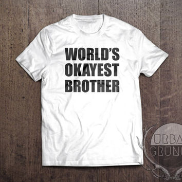 world's okayest brother tshirt- unisex tshirt-funny tshirt-worlds okayest brother-world's okayest sister-hilarious tshirt-best brother ever