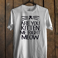 Are You Kitten Me Right Meow T Shirt Mens T Shirt and Womens T Shirt **