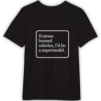 If Stress Burned Calories I'd Be a Supermodel Funny T shirt Quotes