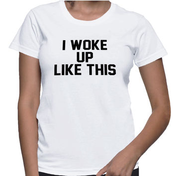 I Woke Up Like This For Women T-shirt