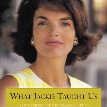 What Jackie Taught Us: Lessons from the Remarkable Life of Jacqueline Kennedy Onassis