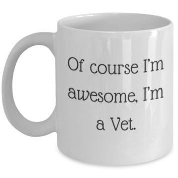 Sarcastic Coffee Mug: Of Course I'm Awesome, I'm A Vet. - Funny Coffee Mug - Perfect Gift for Sibling, Best Friend, Coworker, Roommate, Parent, Cousin - Birthday Gift - Christmas Gift - Gifts For Vets