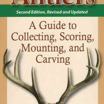 Antlers: A Guide to Collecting, Scoring, Mounting and Carving