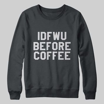 IDFWU before coffee sweatshirt jumper gift cool fashion girls women hipster sweater funny cute teens dope grunge tumblr blogger