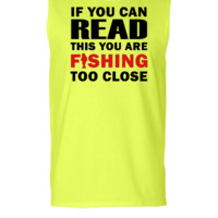 If You Can Read This You Are Fishing Too Close - Sleeveless T-shirt