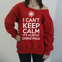 I Can't Keep Calm It's Almost Christmas slouchy sweatshirt. Oversized off-the shoulder sweater sizes S-4XL. UGLY Christmas sweater.