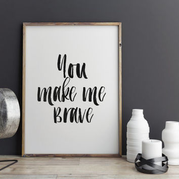 PRINTABLE Art, You Make Me BRAVE,Inspirational Art,Motivational Quote,Be Brave Print,Lovely Words,Typography Poster,Home Decor,Wall Decor