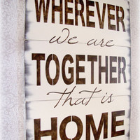 Wherever We Are Together That Is Home Antiqued by cellardesigns