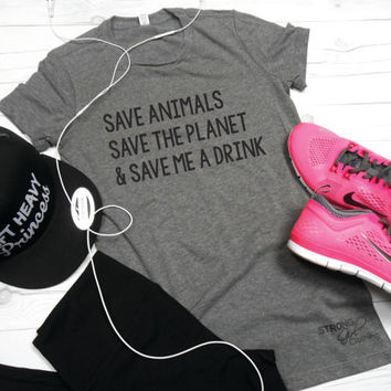 Save Animals Save The Planet and Save Me A Drink Shirt. Save Animals Shirt. Save the Planet Shirt. Save Me A Drink. Womens Workout Shirt