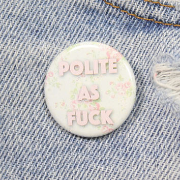 Polite As Fuck 1.25 Inch Pin Back Button Badge