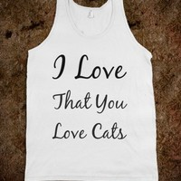 I Love That You Love Cats