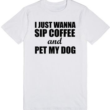 I Just Wanna Sip Coffee Coffee and Pet My Dog