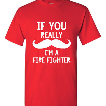 If You Really MUSTACHE I'm A FIRE FIGHTER Fantastic Gift for The Fireman Funny Printed Graphic T Shirt Mens Unisex