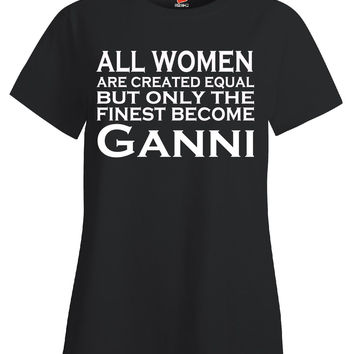 All Women Are Created Equal But Only The Finest Become Ganni - Ladies T Shirt