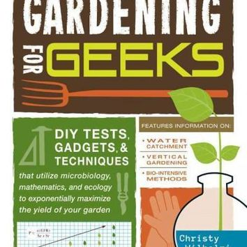 Gardening for Geeks: DIY Tests, Gadgets, & Techniques That Utilize Microbiology, Mathematics, and Ecology to Exponentially Maximize the Yield of Your Garden