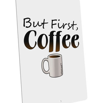 """But First Coffee Large Aluminum Sign 12 x 18"""" - Portrait"""