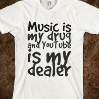 MUSIC IS MY DRUG AND YOUTUBE IS MY DEALER