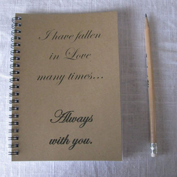 I have fallen in Love many times, Always with you...- 5 x 7 journal