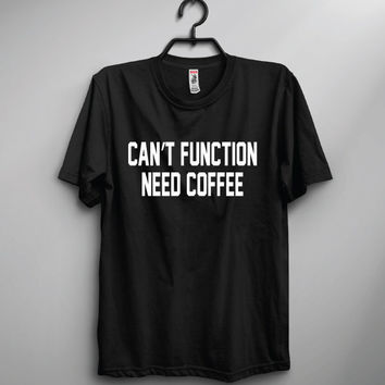 Cant Function Need Coffee Crew Shirt | Funny shirt | Unisex Shirt | Gift | Joke