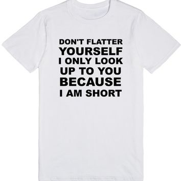 Don't Flatter Yourself I Look Up To You Because I'm Short