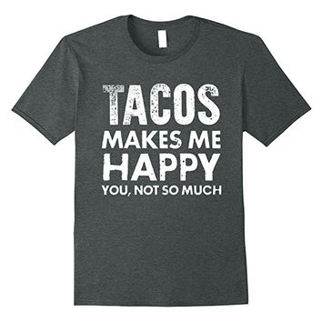 Tacos Make Me Happy You Not So Much T-Shirt