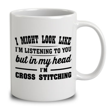 I Might Look Like I'm Listening To You, But In My Head I'm Cross Stitching