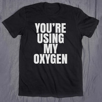 You're Using My Oxygen Slogan Tee Funny Sarcastic Go Away Tumblr Top T-shirt