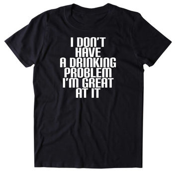 I Don't Have A Drinking Problem I'm Great At It Shirt Funny Alcoholic Party Drunk Beer Shots Tumblr T-shirt