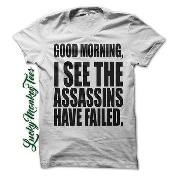 Good Morning I See the Assassins Have Failed Funny T-Shirt Tee.