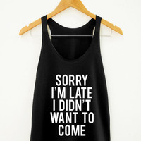 Sorry I'm Late I Didn't Want To Come Shirt Funny Tumblr Hipster Shirt Fitness Yoga Shirt Unisex Shirt Women Tank Top Women Racer Women Shirt