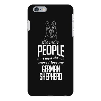 The More People I Meet The More I Love My German Shepherd Gifts iPhone 6/6s Plus Case