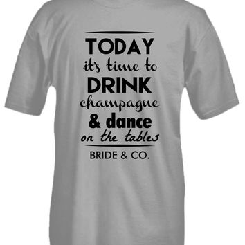 Today It's Time to Drink Champagne & Dance On the Tables - Bride & Co. - Wedding T-shirt